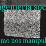Ingeniería social ¿Cómo nos manipulan? (vídeo)